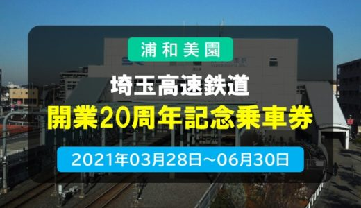 埼玉高速鉄道|開業20周年記念乗車券 発売 2021年3月28日~6月30日