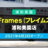 Frames(フレイムス) 浦和美園店|お家にいるようなアットホーム空間 2021年4月3日オープン