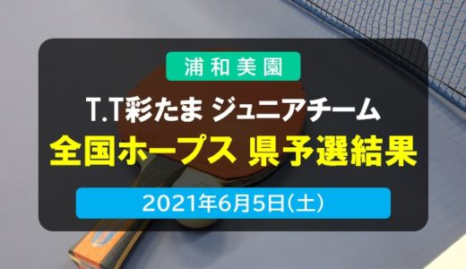 T.T彩たま|T.T彩たま ジュニアチーム・全国ホープス卓球大会 埼玉県予選会結果 2021年6月5日開催