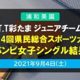 T.T彩たま ジュニアチーム|第34回 埼玉県民総合スポーツ大会(バンビ女子シングル)結果 2021年9月4日開催
